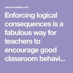 Enforcing logical consequences is a fabulous way for teachers to encourage good classroom behavior and parents to get kids to behave without yelling, and we're sharing 13 logical consequences that actually work!