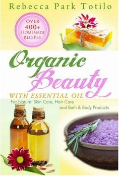 Organic Beauty With Essential Oil: Over 400+ Homemade Recipes for Natural Skin Care, Hair Care and Bath  Body Products