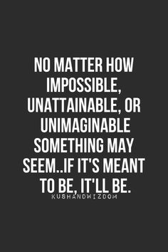 no matter how impossible, unattainable, or unimaginable something may seem...if its meant to be, it'll be.