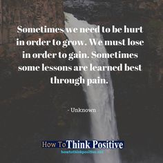 Sometimes we need to be hurt in order to grow. We must lose in order to gain. Sometimes some lessons are learned best through pain. #life #happy #quotes #inspiration #motivation #love #win #sad #quoteoftheday #success #like #words #poetry #hope #wisdom #knowledge #loa #goodvibes Don't forget to check out what we recommend to help you get out of negative thinking. See our profile link at @howtothinkpositive