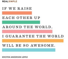 if we raise each other up around the world, i guarantee the world will be so awesome