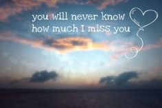 You will never know how much I miss you. miss you sad love you distance across the miles missing you quote missing family and friends quotes missing you poem missing love Miss You Friend, I Miss You Dad, I Miss Him, Miss U Quotes, Missing You Quotes For Him, Best Quotes, Hope Quotes, Love You Forever, I Missed