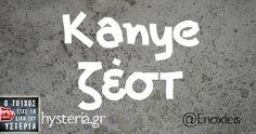 Kanye ζέστ - Ο τοίχος είχε τη δική του υστερία – Caption: @Enoxleis Κι άλλο κι άλλο: Δεν πίνω καφέ. Τα νεύρα μου είναι φυσικά -Μωράκι μου αν πάω με άλλη τι θα μου κάνεις; Είναι ωραίο να σου χαϊδεύουν τα μαλλιά -Ρε έχει τίποτα το ψυγείο; -Μωρό μου τι βλέπουμε; -Ποιοτική τσόντα -Το στομάχι μου είναι χάλια Η επόμενη πρόταση των δανειστών θα είναι να συμφωνήσουμε...
