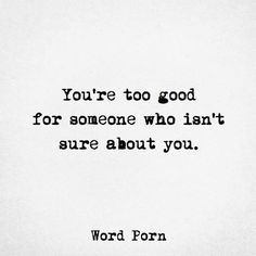 You're too good for someone you aren't sure about.