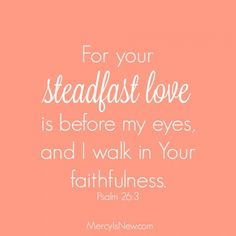 the love of God is steadfast...hoe do we KEEP His Love ever BEFORE us?? practical ideas.