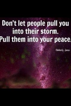 Do not be pulled into drama. Pull others into your peace.