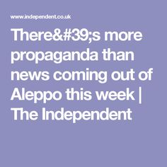 There's more propaganda than news coming out of Aleppo this week   The Independent