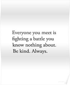 Be Kind For Everyone You Meet Is Fighting A Battle You Know Nothing