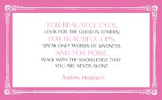 """""""For beautiful eyes, look for the good in others; for beautiful lips, speak only words of kindness; and for poise, walk with the knowledge that you are never alone. Never Alone, Beautiful Lips, Be A Better Person, Audrey Hepburn, Inspire Me, Favorite Quotes, Knowledge, Inspirational Quotes, Wisdom"""