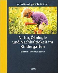 Natur, Ökologie und Nachhaltigkeit im Kindergarten: Ein Lern- und Praxisbuch: Amazon.de: Karin Blessing, Silke Mäurer: Bücher