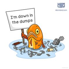 Idiom of the day: Be down in the dumps. Meaning: To be unhappy.