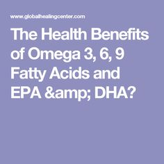 The Health Benefits of Omega 3, 6, 9 Fatty Acids and EPA & DHA?