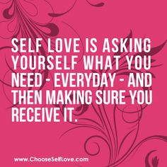 Self Love is asking yourself what you need - everyday - and then making sure you receive it.
