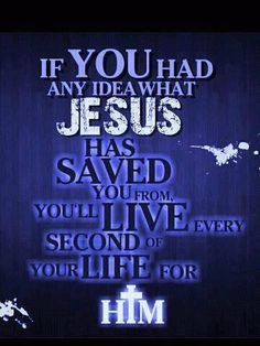 If you had any idea what Jesus has saved you from, you'll live every second of your life for Him.