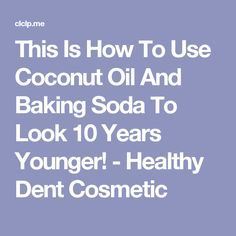 This Is How To Use Coconut Oil And Baking Soda To Look 10 Years Younger! - Healthy Dent Cosmetic