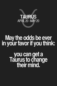 May the odds be ever in your favor if you think: you can get a Taurus to change their mind. Taurus | Taurus Quotes | Taurus Zodiac Signs