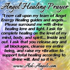 """""""I now call upon my team of Angel Energy Healing guides and angels... Please surround me with divine healing love and light. I ask for complete healing on the level of my mind, body, and spirit... Inside and out. I ask that you release any and all blockages, cleanse my entire being, and raise my vibration to support total healing according to divine will. And so it is."""""""