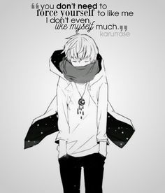 """""""You don't need to force yourself to like me, I don't even like myself much.."""" 