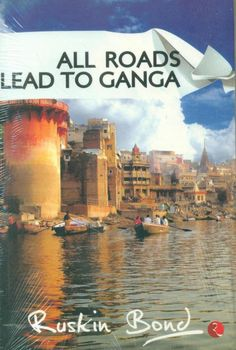 All Roads Lead To Ganga by Ruskin Bond