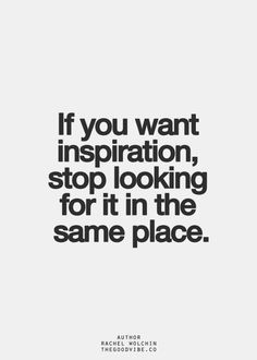 if you want inspiration, stop looking for it in the same place.