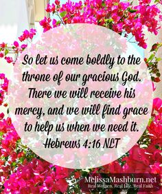 So let us come boldly to the throne of our precious God. There we will receive his mercy, and we will find grace to help us when we need it.   Hebrews 4:16