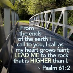 """Psalm 61:2  """"From the ends of the earth I call to you, I call as my heart grows faint; lead me to the rock that is higher than I."""""""