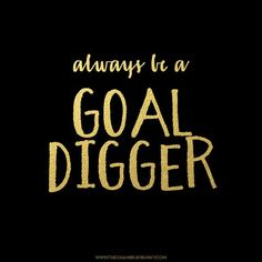 Don't be a gold digger, be a GOAL digger! Women who brag about what their man bought them yesterday,  the day before, last week...and so on? They need to get a life and stop sucking on their Sugar Daddy. Don't ask them to buy Louboutins.  Go buy yourself