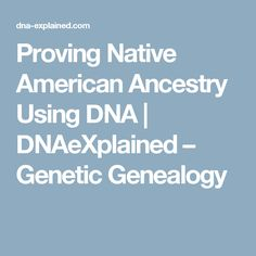 Proving Native American Ancestry Using DNA | DNAeXplained – Genetic Genealogy
