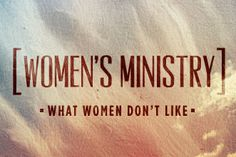 "Why Women Don't Like ""Women's"" Ministry"