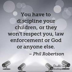 You have to discipline your children, or they won't respect you, law enforcement or God or anyone else. Quotes About Your Children, Quotes For Kids, Thigh Tattoo Quotes, Quote Tattoos, Respect Yourself, Be Yourself Quotes, Phil Robertson, Respect Quotes, Law Enforcement
