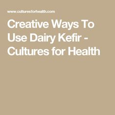 Creative Ways To Use Dairy Kefir - Cultures for Health