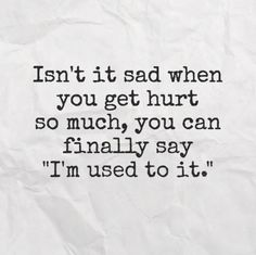 I'm so used to this, you'd think I'd learn or it wouldn't hurt so much, but noooo I feel every ounce of pain