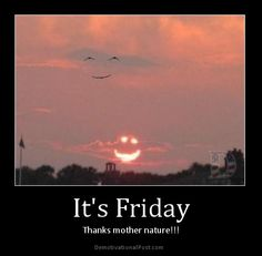 It's friday - thanks mother nature!!!