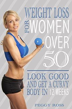 Weight Loss for Women Over 50: Look Good  Get A Curvy Body in 12 Weeks by Peggy Ross