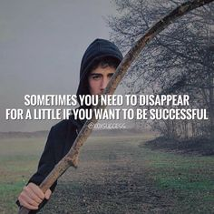 Sometimes you need to disappear for a little if you want to be successful.
