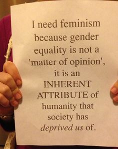 """I need feminism because gender equality is not a matter of opinion, it is an inherent attribute of humanity that society has deprived us of.""    From the tumblr: http://whoneedsfeminism.tumblr.com/"