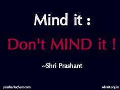 Mind it: Don't mind it!  ~ Shri Prashant  #ShriPrashant #Advait #mind #thoughts #awareness   Read at:- prashantadvait.com Watch at:- www.youtube.com/c/ShriPrashant Website:- www.advait.org.in Facebook:- www.facebook.com/prashant.advait LinkedIn:- www.linkedin.com/in/prashantadvait Twitter:- https://twitter.com/Prashant_Advait
