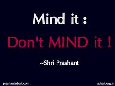 Mind it: Don't mind it!  ~ Shri Prashant  #ShriPrashant #Advait #mind #thoughts #awareness   Read at:- prashantadvait.com Watch at:- www.youtube.com/c/ShriPrashant Website:- www.advait.org.in Facebook:- www.facebook.com/prashant.advait LinkedIn:- www.linkedin.com/in/prashantadvait Twitter:- https://twitter.com/Prashant_Advait