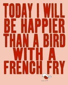 Today I will be happier than a bird with a french fry :)