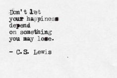 Don't le your happiness depend on something you may lose.   - C.S. Lewis     >>Agree w/this w/ the stipulation that you can still derive happiness from something that you may lose.