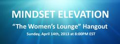 """You are cordially invited to """"The Women's Lounge"""" this Sunday, April 14th, 2013 at 8:00PM EST #hangout #womenslounge #livetraining #freetraining #mindsetelevation"""
