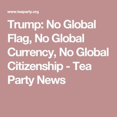 Trump: No Global Flag, No Global Currency, No Global Citizenship - Tea Party News