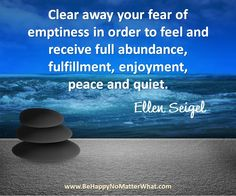 Clear away your fear of emptiness in order to feel and receive full abundance, fulfillment, enjoyment, peace and quiet. #EllenSeigel   Sign up to receive daily thought to contemplate for free!  https://es175.infusionsoft.com/app/form/6f9be083172272fcfad54372671f9f67