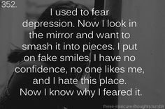 """""""I used to fear depression. Now I look in the mirror and want to smash it into pieces. I put on fake smiles, I have no confidence, no one likes me, and I hate this place. Now I know why I feared it."""""""