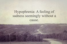Hypophrenia:A feeling of sadness without a cause.