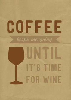 Coffee keeps me going until it's time for wine...sounds about right :)