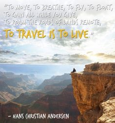 To move, to breathe, to fly, to float, To gain all while you give, To roam the roads of lands remote: To travel is to live. ~ Hans Christian Anderson