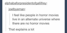 People in horror movies live in an alternate universe where there are no horror movies...that actually explains a lot.