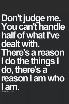 Don't judge me by what you see, you don't know half of what I've been through to get to where I am now. Don't ASSUME anything about my life without asking, otherwise that makes an ASS out of U and ME.