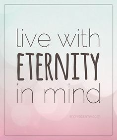 Live with eternity in mind